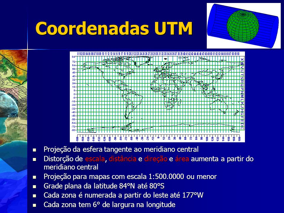 Projeção da esfera tangente ao meridiano central Projeção da esfera tangente ao meridiano central Distorção de escala, distância e direção e área aumenta a partir do meridiano central Distorção de escala, distância e direção e área aumenta a partir do meridiano central Projeção para mapas com escala 1:500.0000 ou menor Projeção para mapas com escala 1:500.0000 ou menor Grade plana da latitude 84°N até 80°S Grade plana da latitude 84°N até 80°S Cada zona é numerada a partir do leste até 177°W Cada zona é numerada a partir do leste até 177°W Cada zona tem 6° de largura na longitude Cada zona tem 6° de largura na longitude Coordenadas UTM