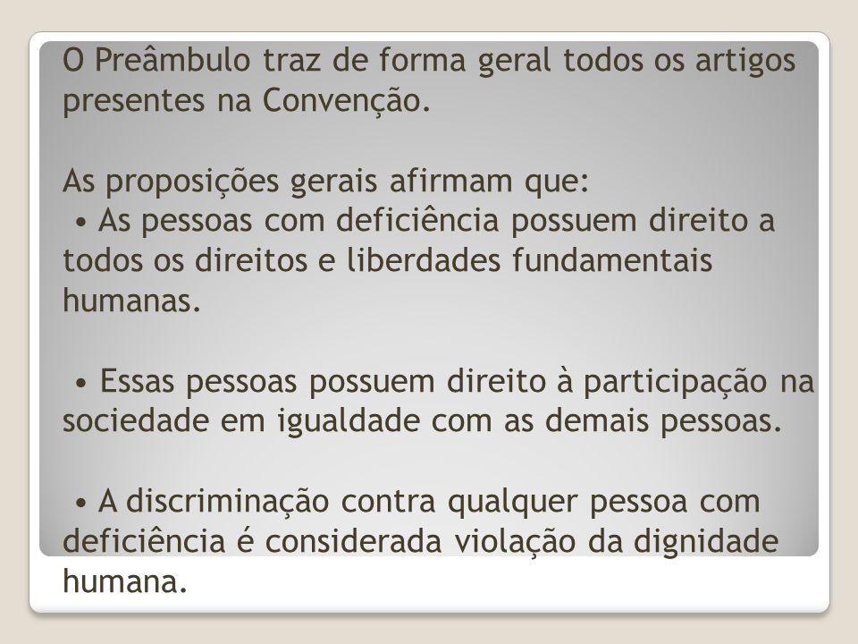O Preâmbulo traz de forma geral todos os artigos presentes na Convenção. As proposições gerais afirmam que: As pessoas com deficiência possuem direito