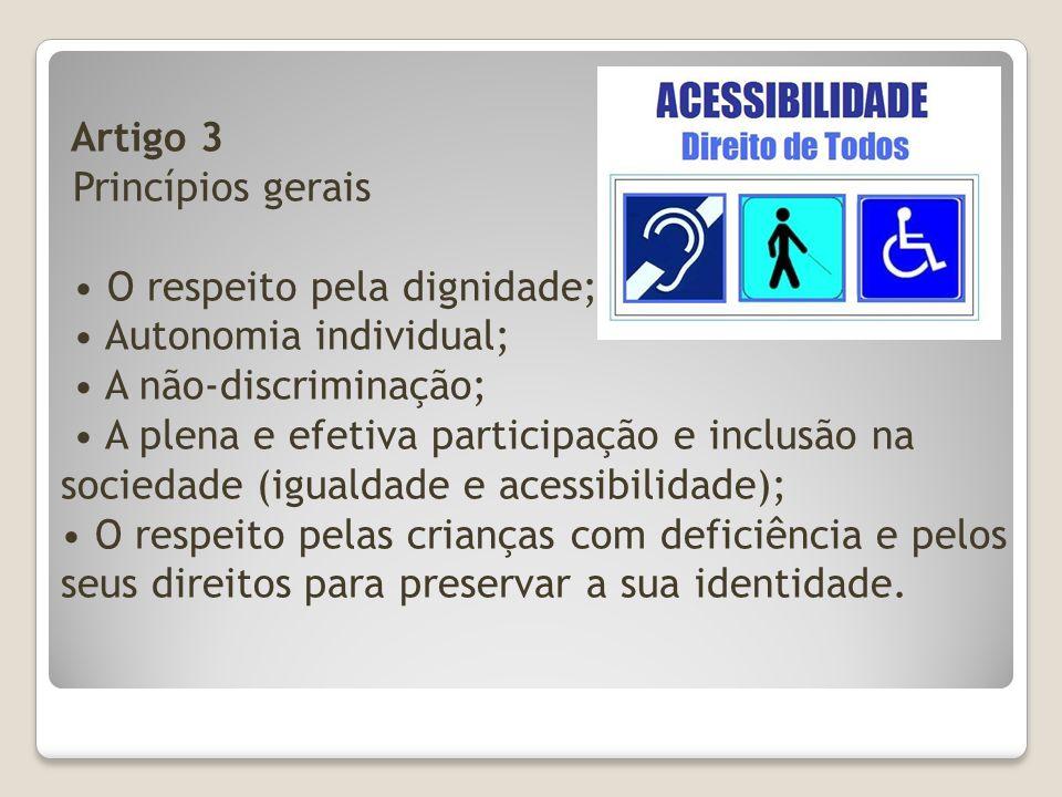 Artigo 3 Princípios gerais O respeito pela dignidade; Autonomia individual; A não-discriminação; A plena e efetiva participação e inclusão na sociedad