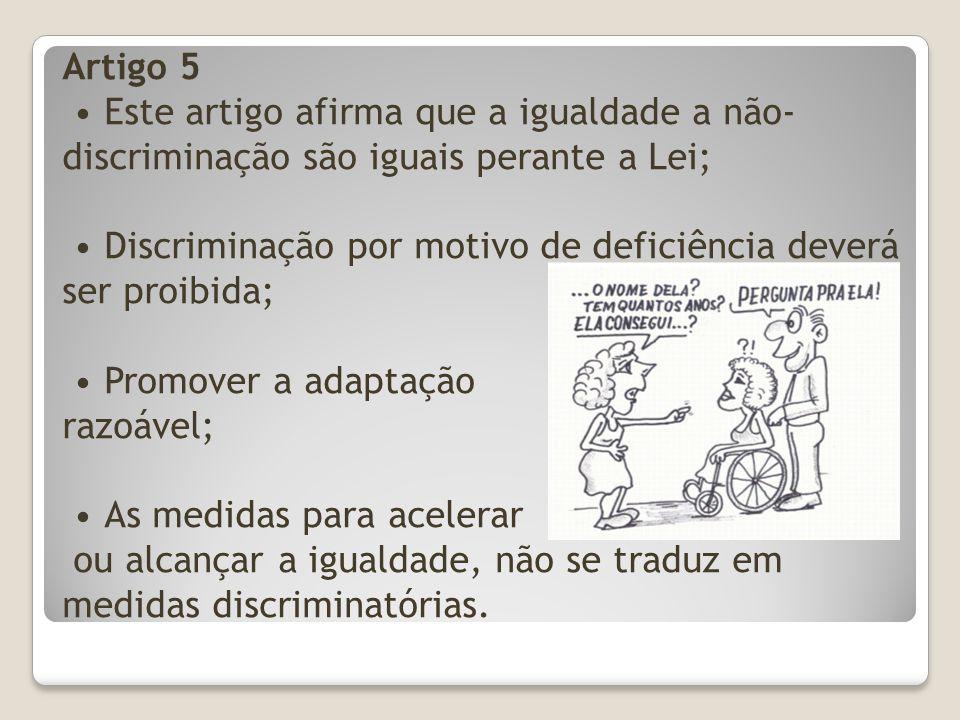 Artigo 5 Este artigo afirma que a igualdade a não- discriminação são iguais perante a Lei; Discriminação por motivo de deficiência deverá ser proibida