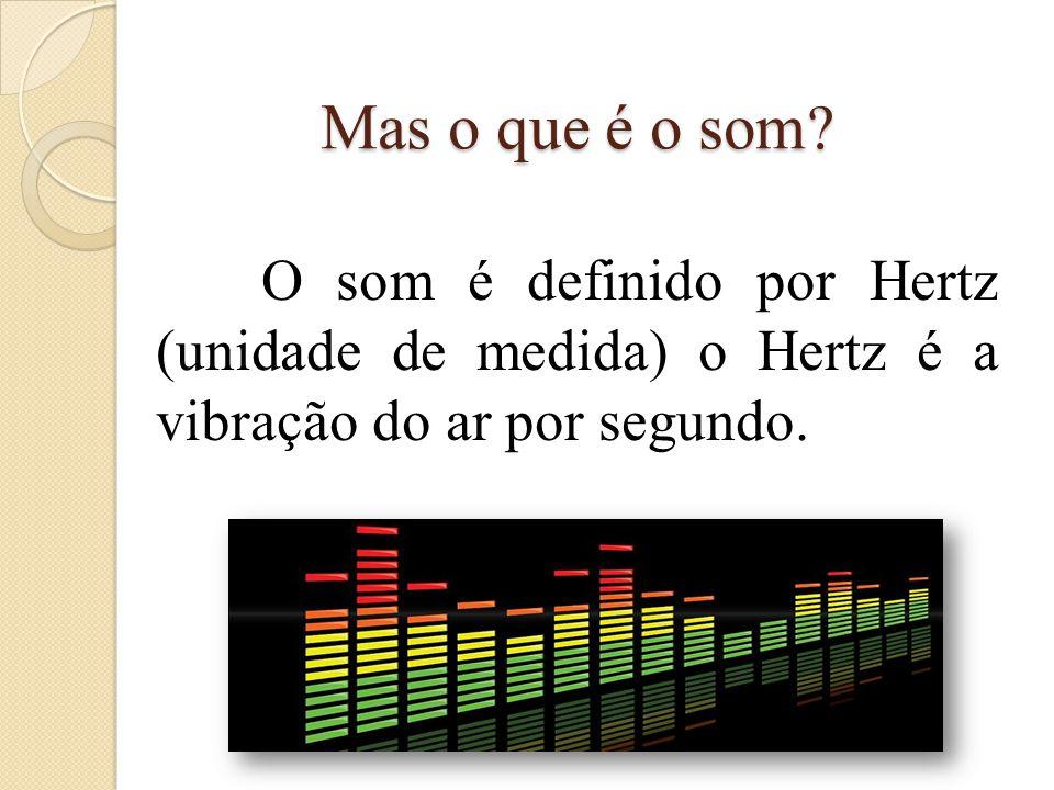 Mas o que é o som ? O som é definido por Hertz (unidade de medida) o Hertz é a vibração do ar por segundo.