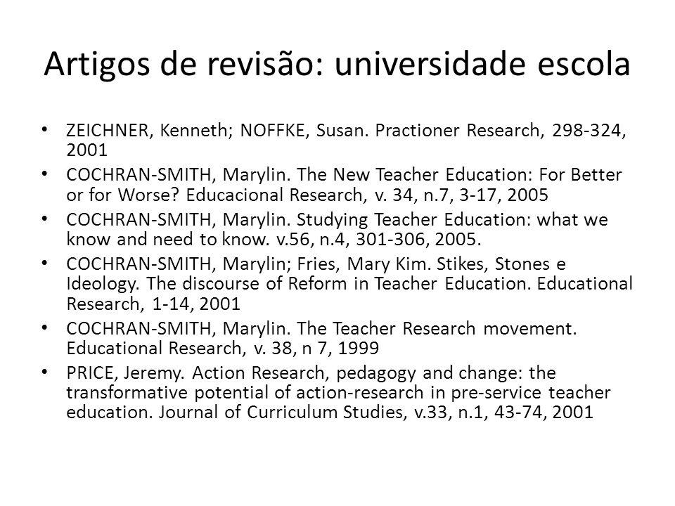 Artigos de revisão: universidade escola ZEICHNER, Kenneth; NOFFKE, Susan. Practioner Research, 298-324, 2001 COCHRAN-SMITH, Marylin. The New Teacher E