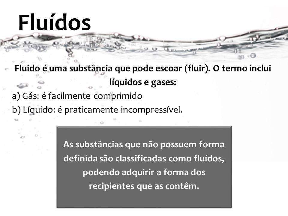 Fluido é uma substância que pode escoar (fluir). O termo inclui líquidos e gases: a) Gás: é facilmente comprimido b) Líquido: é praticamente incompres