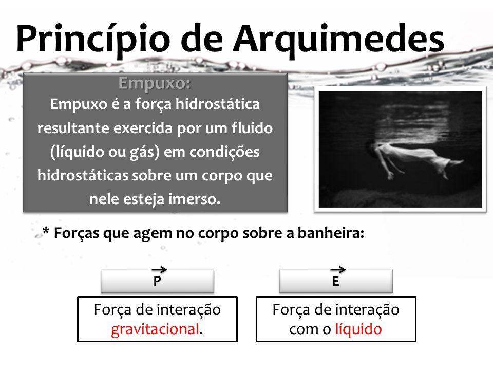 Princípio de Arquimedes P P Força de interação gravitacional. E E Força de interação com o líquido * Forças que agem no corpo sobre a banheira: Empuxo