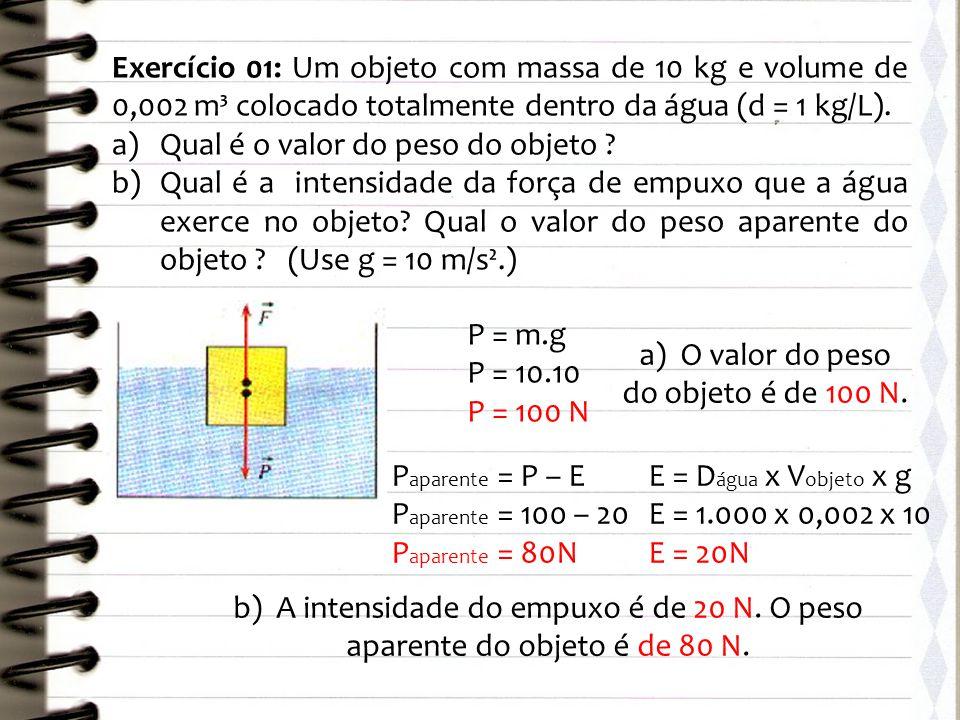 Exercício 01: Um objeto com massa de 10 kg e volume de 0,002 m³ colocado totalmente dentro da água (d = 1 kg/L). a)Qual é o valor do peso do objeto ?