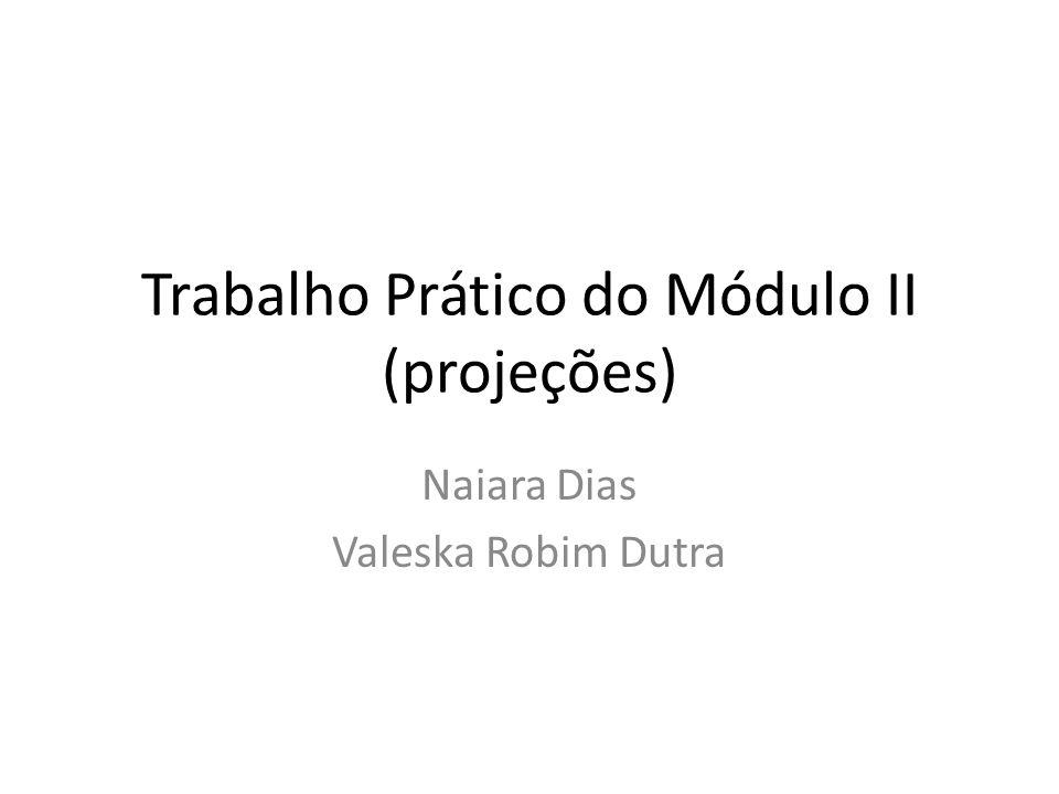Trabalho Prático do Módulo II (projeções) Naiara Dias Valeska Robim Dutra