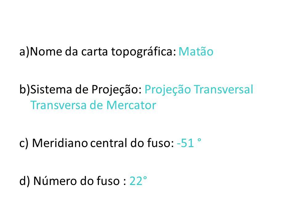 a)Nome da carta topográfica: Matão b)Sistema de Projeção: Projeção Transversal Transversa de Mercator c) Meridiano central do fuso: -51 ° d) Número do