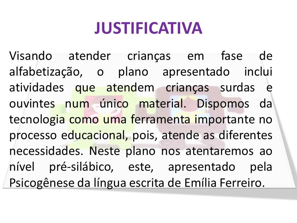 JUSTIFICATIVA Visando atender crianças em fase de alfabetização, o plano apresentado inclui atividades que atendem crianças surdas e ouvintes num únic