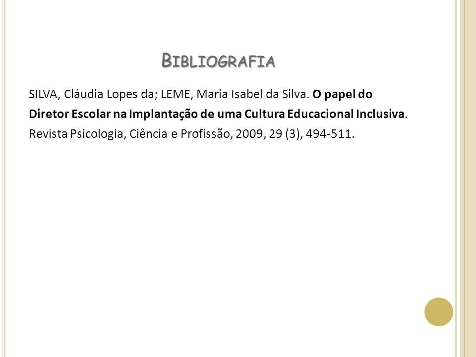 B IBLIOGRAFIA SILVA, Cláudia Lopes da; LEME, Maria Isabel da Silva. O papel do Diretor Escolar na Implantação de uma Cultura Educacional Inclusiva. Re