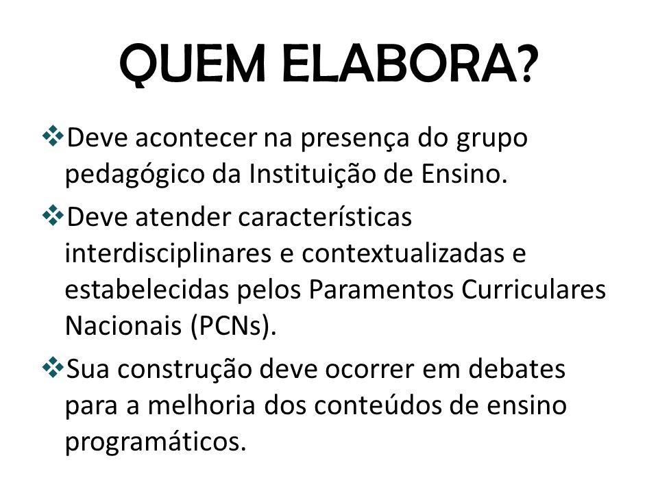 QUEM ELABORA? Deve acontecer na presença do grupo pedagógico da Instituição de Ensino. Deve atender características interdisciplinares e contextualiza