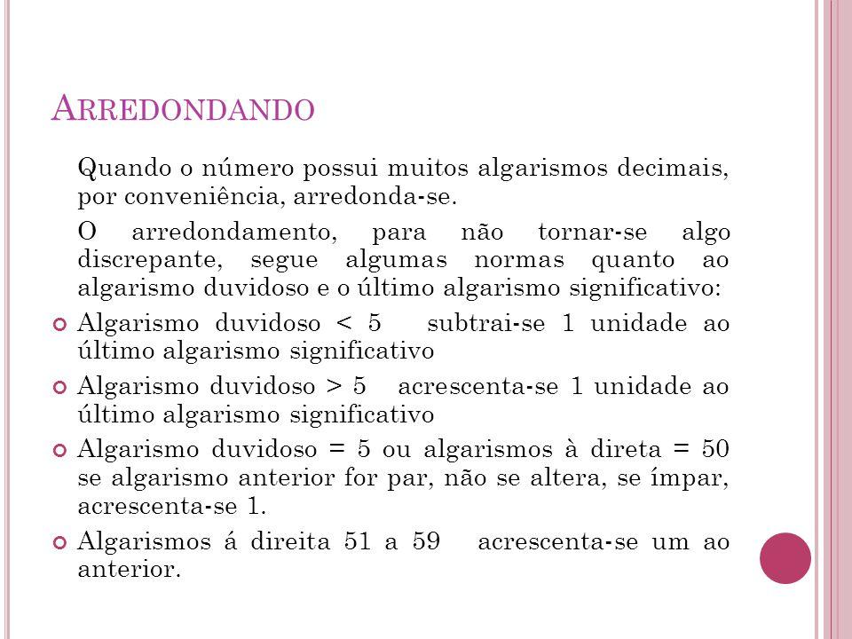 A RREDONDANDO Quando o número possui muitos algarismos decimais, por conveniência, arredonda-se. O arredondamento, para não tornar-se algo discrepante