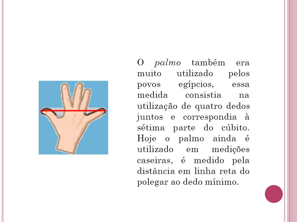 O palmo também era muito utilizado pelos povos egípcios, essa medida consistia na utilização de quatro dedos juntos e correspondia à sétima parte do c