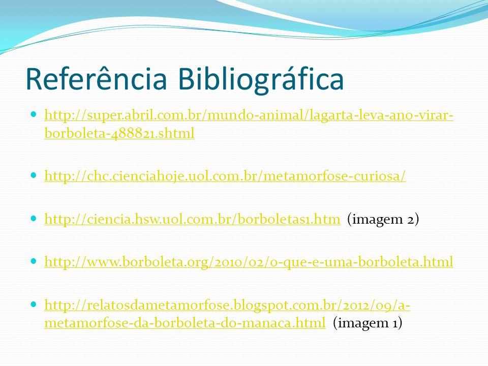 Referência Bibliográfica http://super.abril.com.br/mundo-animal/lagarta-leva-ano-virar- borboleta-488821.shtml http://super.abril.com.br/mundo-animal/