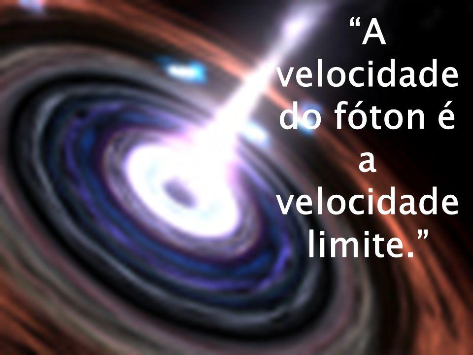 A veloci dade do fóton é a veloci dade limite.