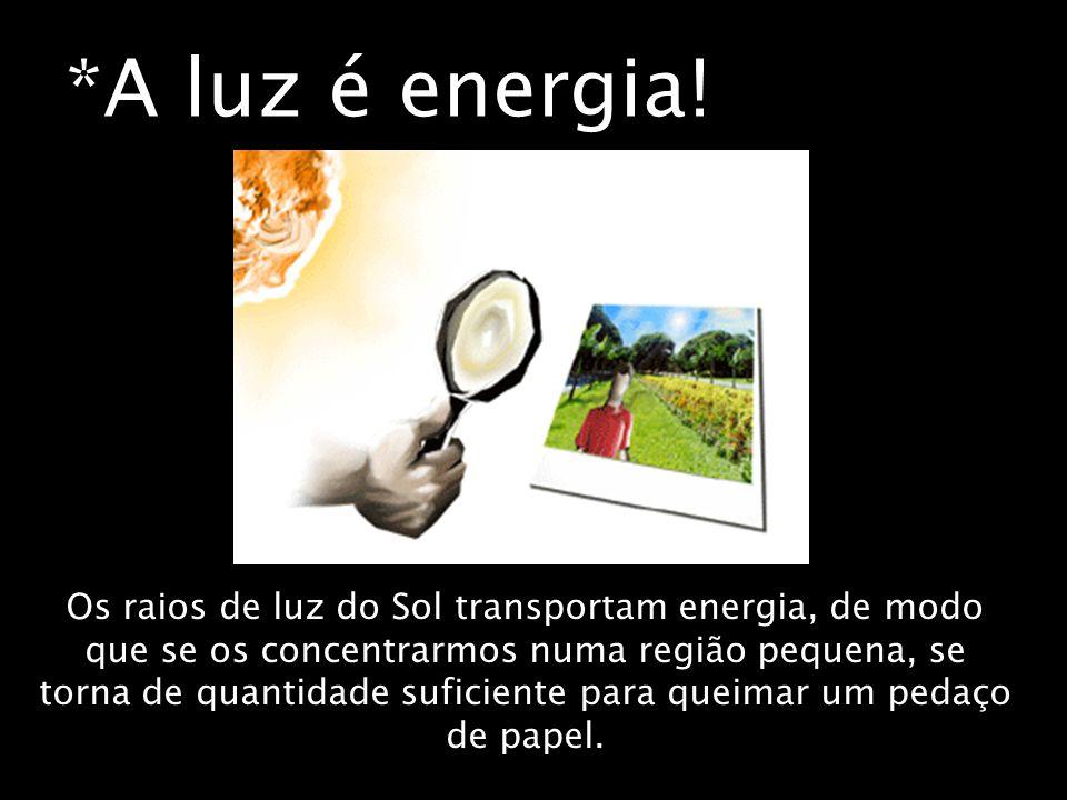 *A luz é energia! Os raios de luz do Sol transportam energia, de modo que se os concentrarmos numa região pequena, se torna de quantidade suficiente p