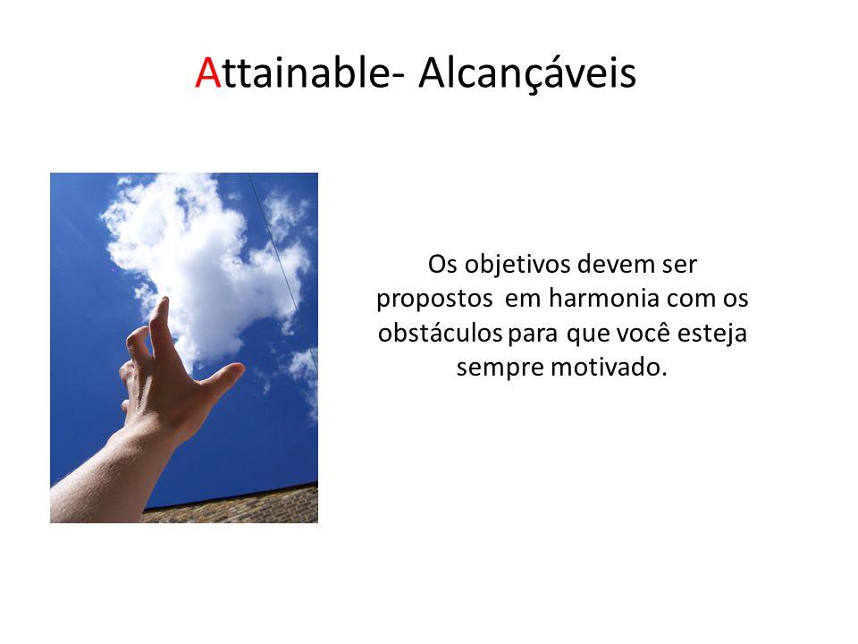 Attainable- Alcançáveis Os objetivos devem ser propostos em harmonia com os obstáculos para que você esteja sempre motivado.