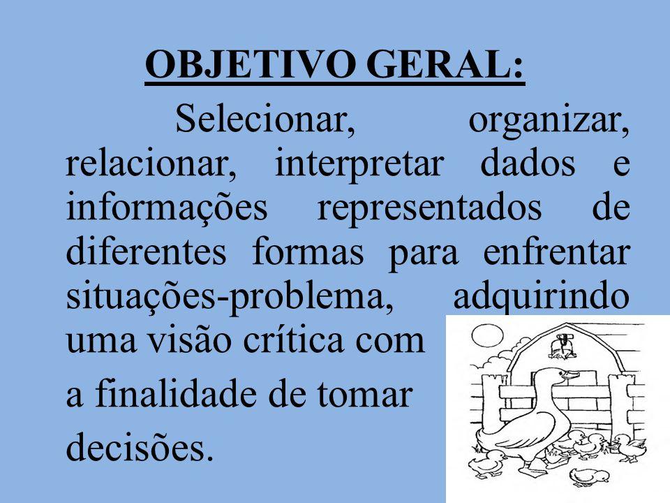 OBJETIVO GERAL: Selecionar, organizar, relacionar, interpretar dados e informações representados de diferentes formas para enfrentar situações-problem