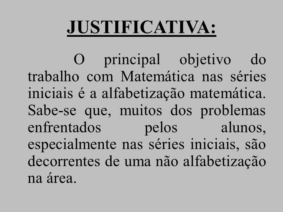 JUSTIFICATIVA: O principal objetivo do trabalho com Matemática nas séries iniciais é a alfabetização matemática. Sabe-se que, muitos dos problemas enf