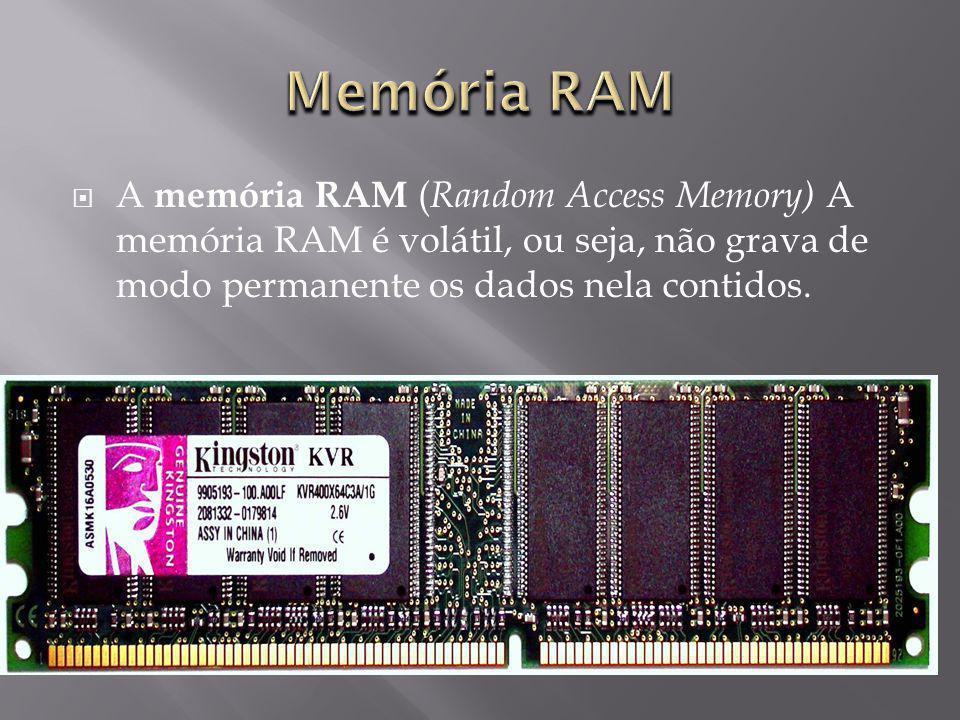 A memória RAM ( Random Access Memory) A memória RAM é volátil, ou seja, não grava de modo permanente os dados nela contidos.
