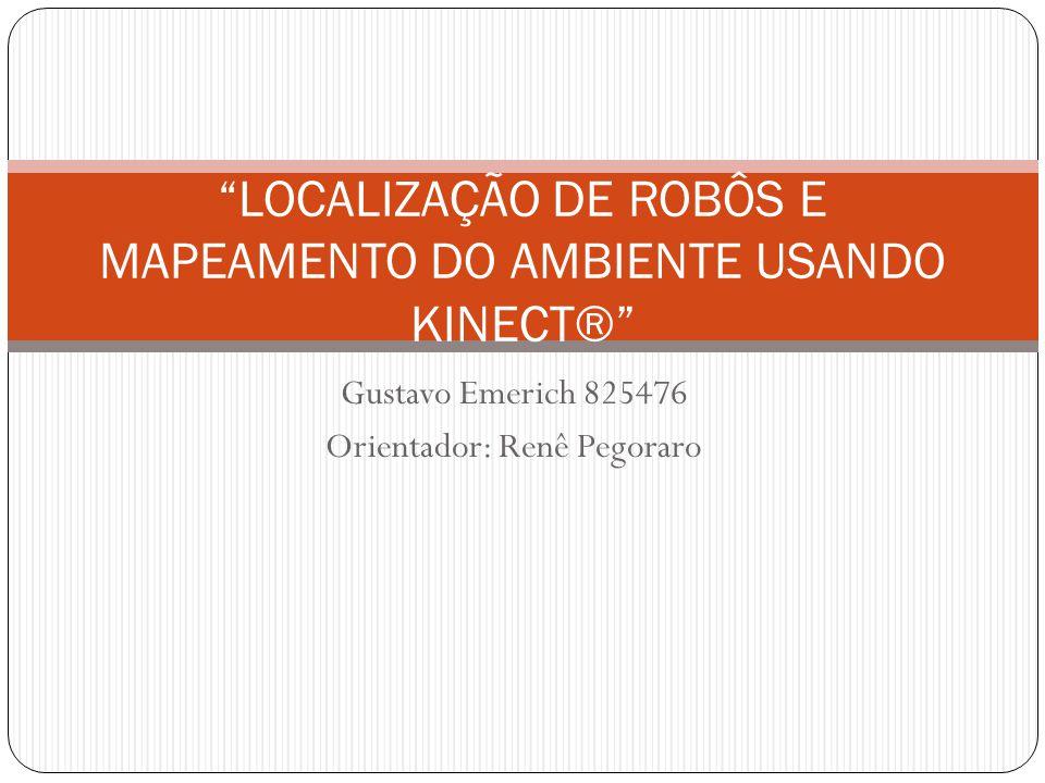 Gustavo Emerich 825476 Orientador: Renê Pegoraro LOCALIZAÇÃO DE ROBÔS E MAPEAMENTO DO AMBIENTE USANDO KINECT®