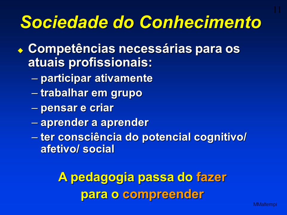 11 MMaltempi Sociedade do Conhecimento Competências necessárias para os atuais profissionais: Competências necessárias para os atuais profissionais: –