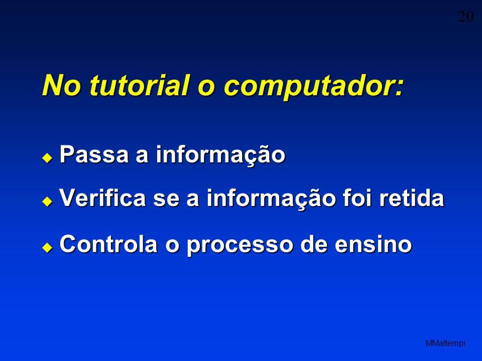 20 MMaltempi No tutorial o computador: Passa a informação Passa a informação Verifica se a informação foi retida Verifica se a informação foi retida Controla o processo de ensino Controla o processo de ensino