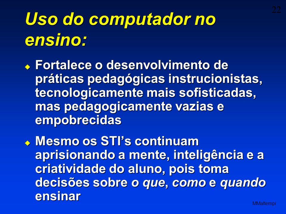 22 MMaltempi Uso do computador no ensino: Fortalece o desenvolvimento de práticas pedagógicas instrucionistas, tecnologicamente mais sofisticadas, mas