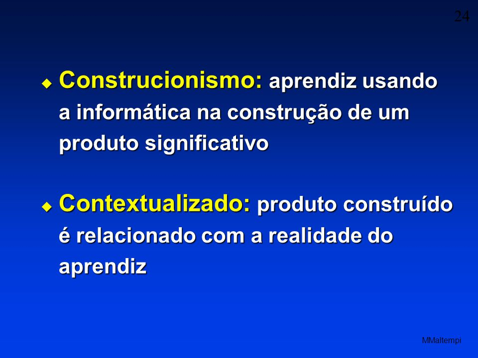 24 MMaltempi Contextualizado: produto construído é relacionado com a realidade do aprendiz Contextualizado: produto construído é relacionado com a realidade do aprendiz Construcionismo: aprendiz usando a informática na construção de um produto significativo Construcionismo: aprendiz usando a informática na construção de um produto significativo