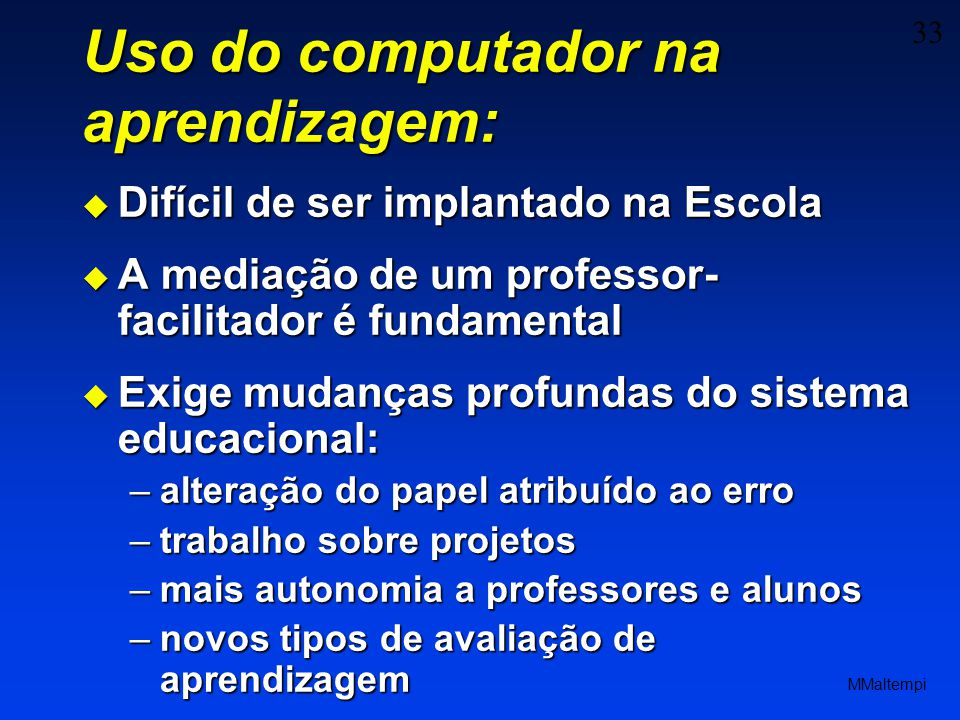 33 MMaltempi Uso do computador na aprendizagem: Difícil de ser implantado na Escola Difícil de ser implantado na Escola A mediação de um professor- fa