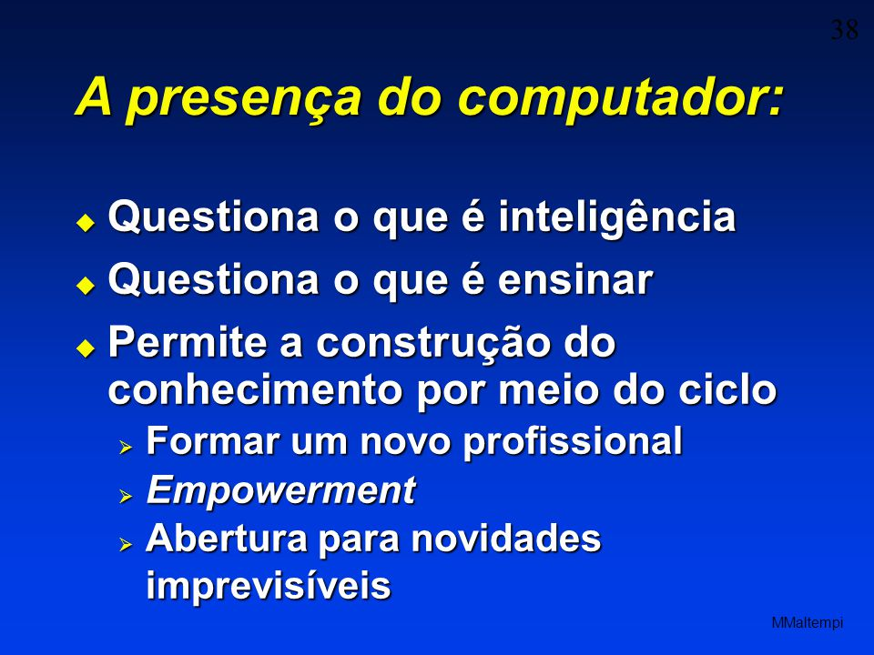 38 MMaltempi A presença do computador: Questiona o que é inteligência Questiona o que é inteligência Questiona o que é ensinar Questiona o que é ensin