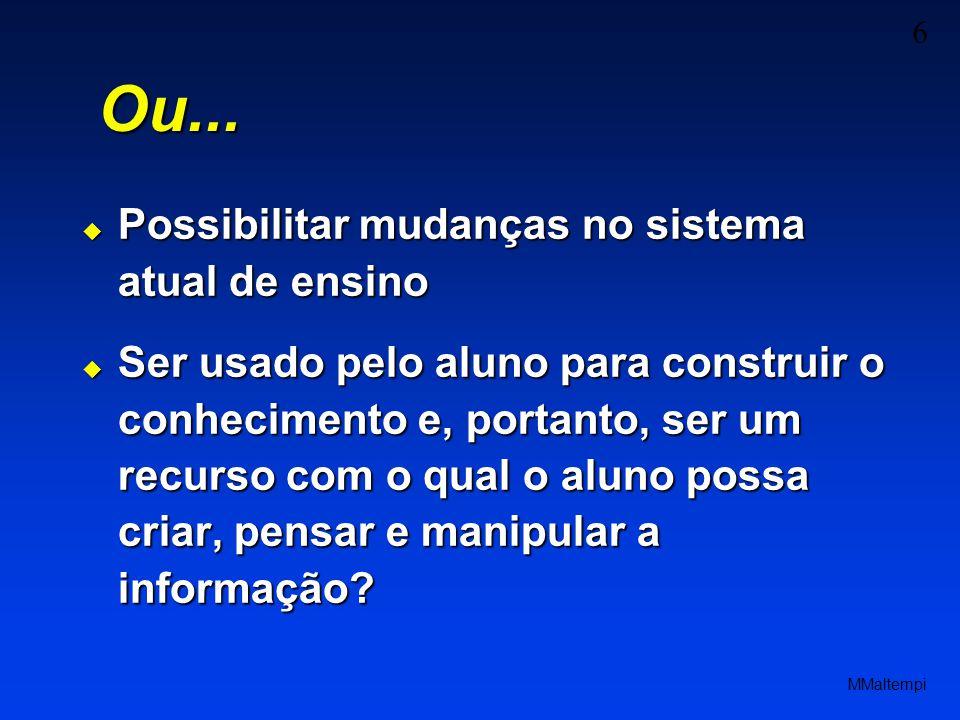 6 MMaltempi Possibilitar mudanças no sistema atual de ensino Possibilitar mudanças no sistema atual de ensino Ser usado pelo aluno para construir o co