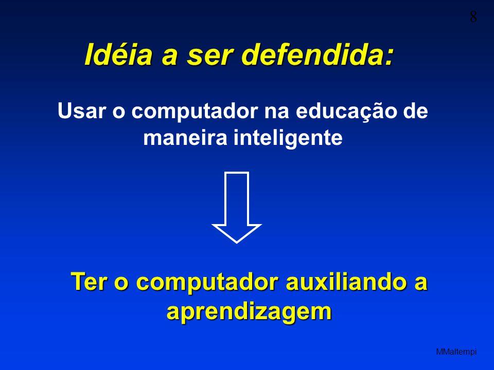 8 MMaltempi Idéia a ser defendida: Usar o computador na educação de maneira inteligente Ter o computador auxiliando a aprendizagem