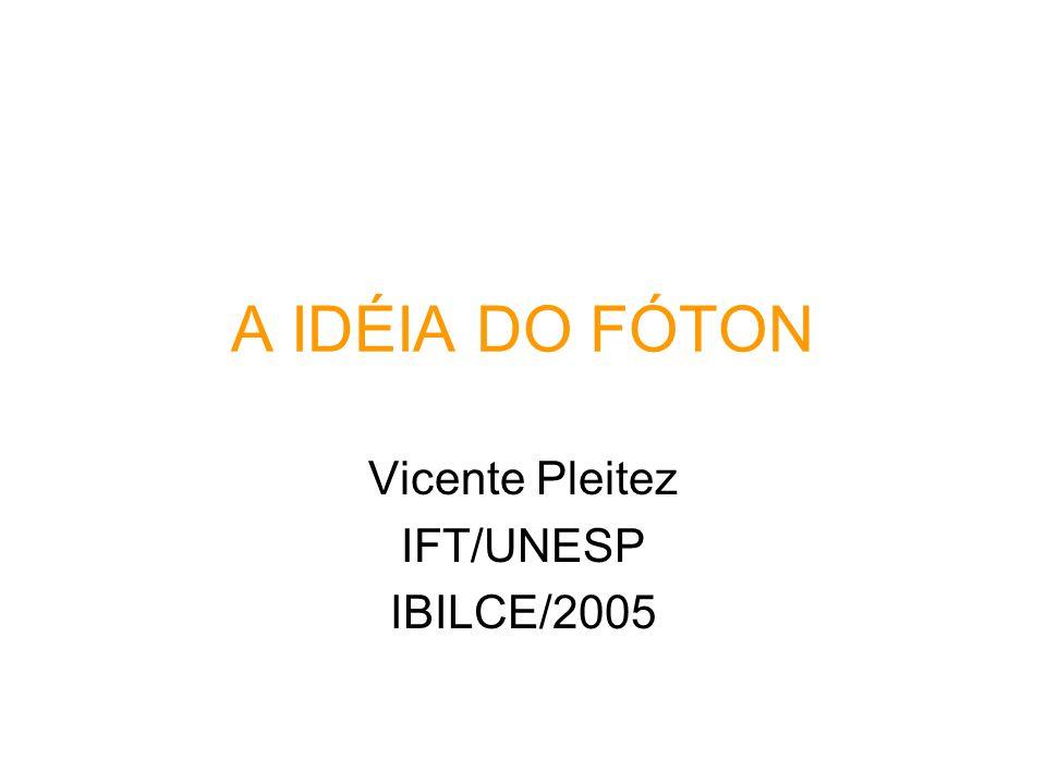 A IDÉIA DO FÓTON Vicente Pleitez IFT/UNESP IBILCE/2005