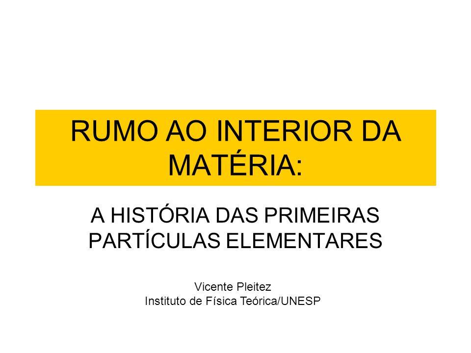 RUMO AO INTERIOR DA MATÉRIA: A HISTÓRIA DAS PRIMEIRAS PARTÍCULAS ELEMENTARES Vicente Pleitez Instituto de Física Teórica/UNESP