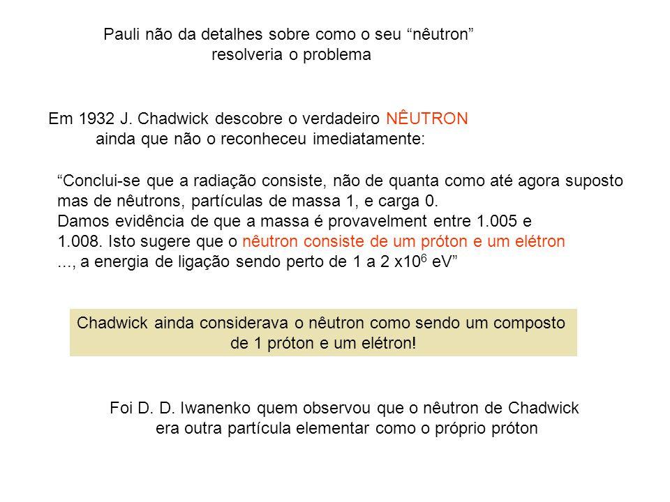 Pauli não da detalhes sobre como o seu nêutron resolveria o problema Em 1932 J. Chadwick descobre o verdadeiro NÊUTRON ainda que não o reconheceu imed