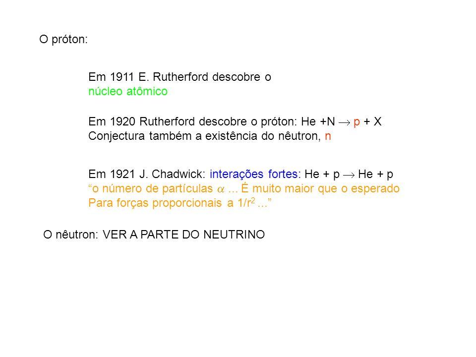 O próton: Em 1911 E. Rutherford descobre o núcleo atômico Em 1920 Rutherford descobre o próton: He +N p + X Conjectura também a existência do nêutron,