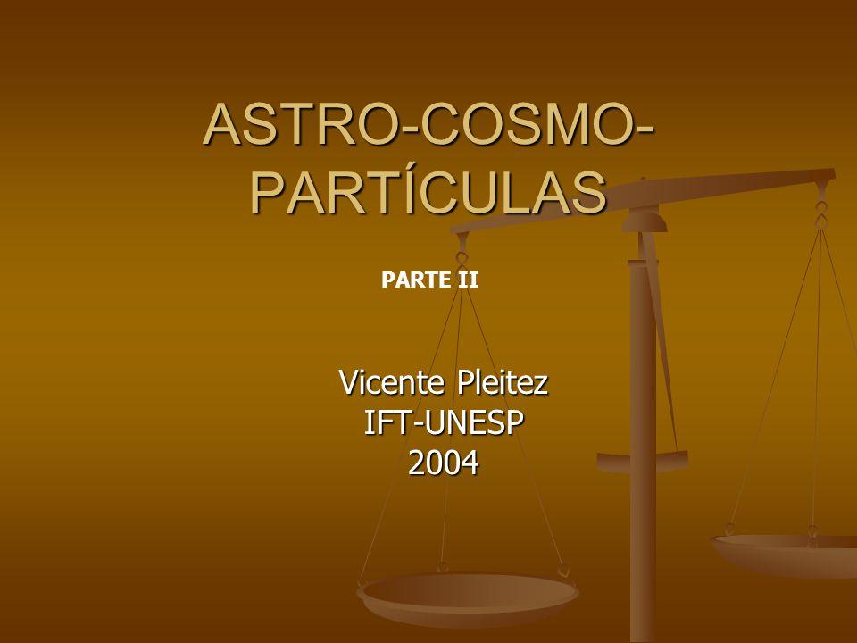 ASTRO-COSMO- PARTÍCULAS Vicente Pleitez IFT-UNESP2004 PARTE II
