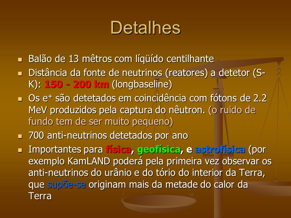 Detalhes Balão de 13 mêtros com líqüído centilhante Balão de 13 mêtros com líqüído centilhante Distância da fonte de neutrinos (reatores) a detetor (S