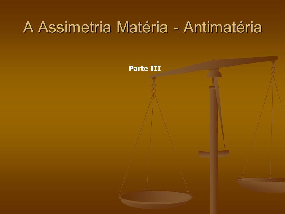 A Assimetria Matéria - Antimatéria Parte III