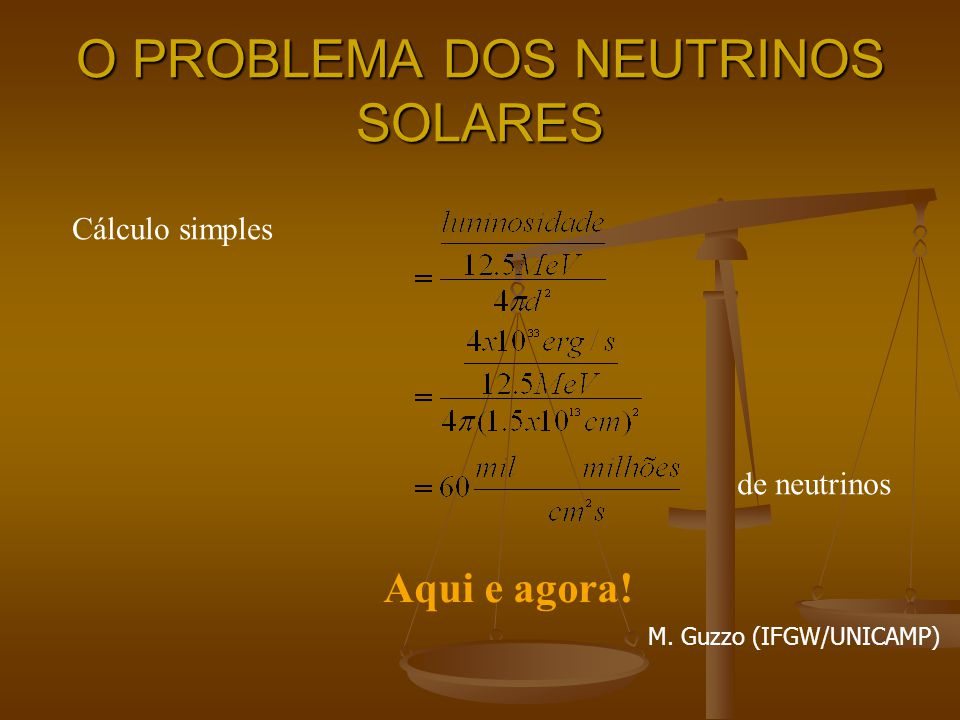 O PROBLEMA DOS NEUTRINOS SOLARES Cálculo simples de neutrinos Aqui e agora! M. Guzzo (IFGW/UNICAMP)