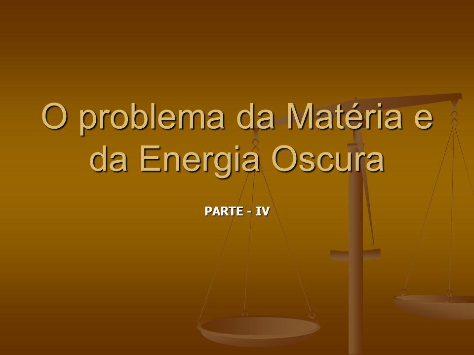 O problema da Matéria e da Energia Oscura PARTE - IV