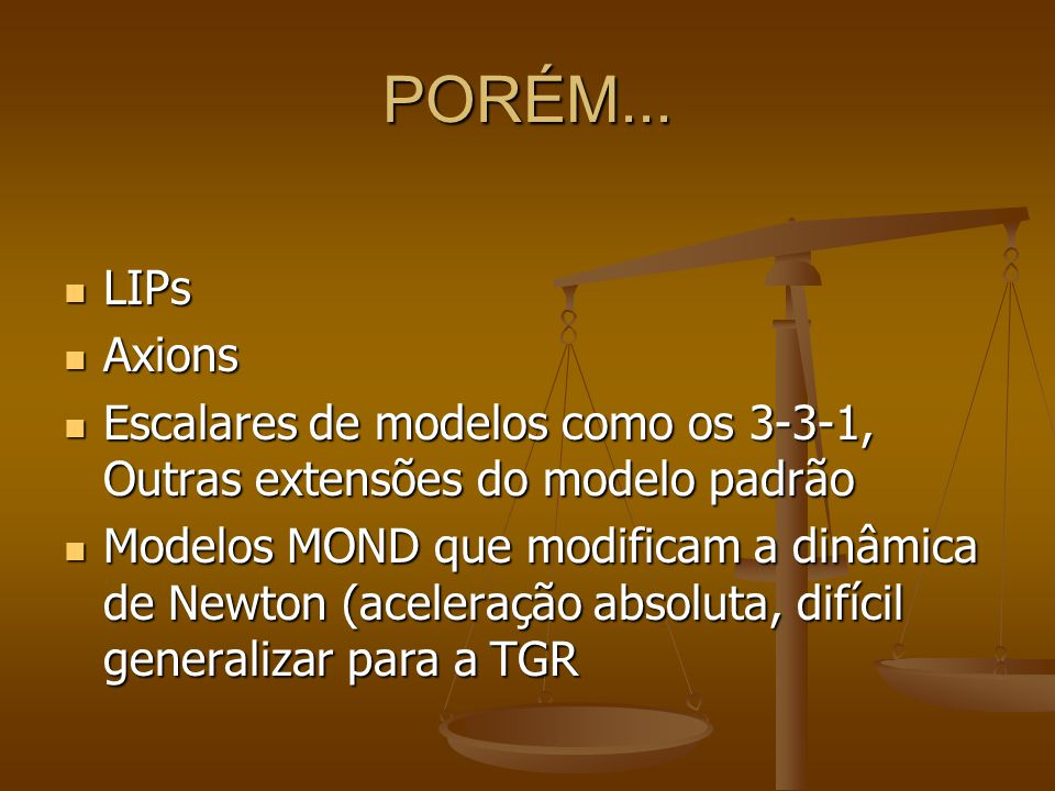 PORÉM... LIPs LIPs Axions Axions Escalares de modelos como os 3-3-1, Outras extensões do modelo padrão Escalares de modelos como os 3-3-1, Outras exte