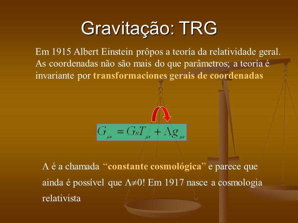 Gravitação: TRG Em 1915 Albert Einstein prôpos a teoría da relatividade geral. As coordenadas não são mais do que parâmetros; a teoría é invariante po
