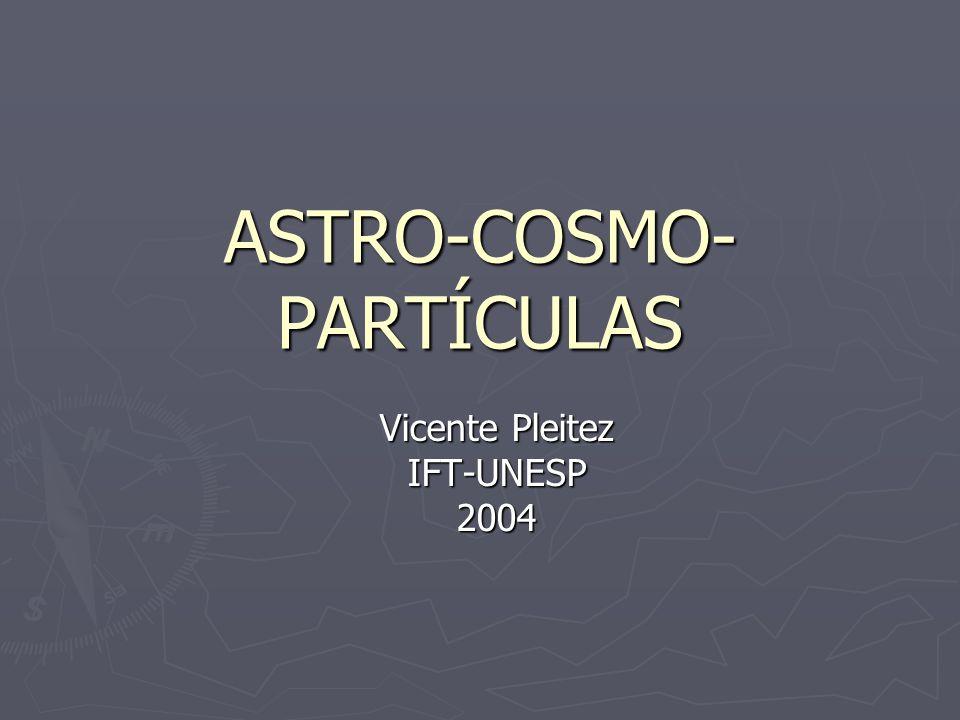 ASTRO-COSMO- PARTÍCULAS Vicente Pleitez IFT-UNESP2004
