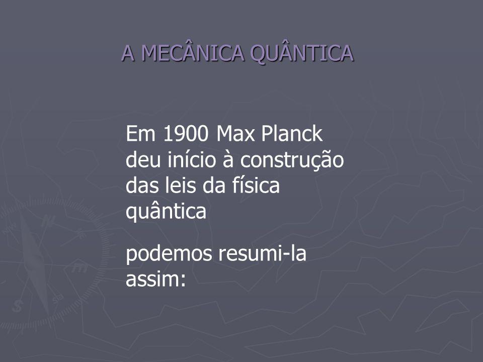 A MECÂNICA QUÂNTICA Em 1900 Max Planck deu início à construção das leis da física quântica podemos resumi-la assim: