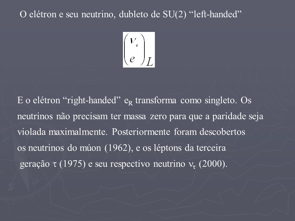 O elétron e seu neutrino, dubleto de SU(2) left-handed E o elétron right-handed e R transforma como singleto. Os neutrinos não precisam ter massa zero