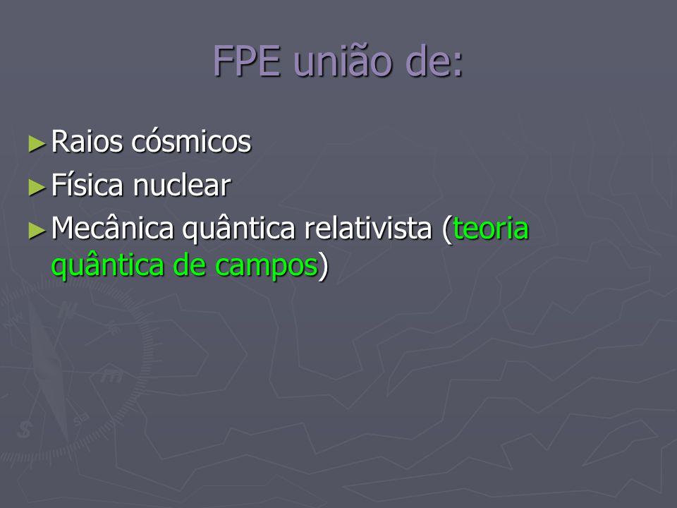 FPE união de: Raios cósmicos Raios cósmicos Física nuclear Física nuclear Mecânica quântica relativista (teoria quântica de campos) Mecânica quântica