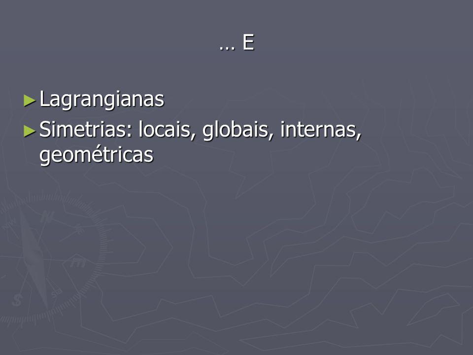 … E Lagrangianas Lagrangianas Simetrias: locais, globais, internas, geométricas Simetrias: locais, globais, internas, geométricas
