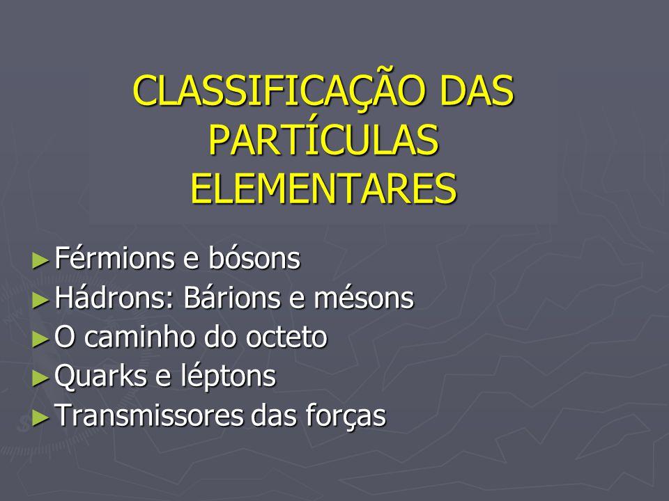CLASSIFICAÇÃO DAS PARTÍCULAS ELEMENTARES Férmions e bósons Férmions e bósons Hádrons: Bárions e mésons Hádrons: Bárions e mésons O caminho do octeto O
