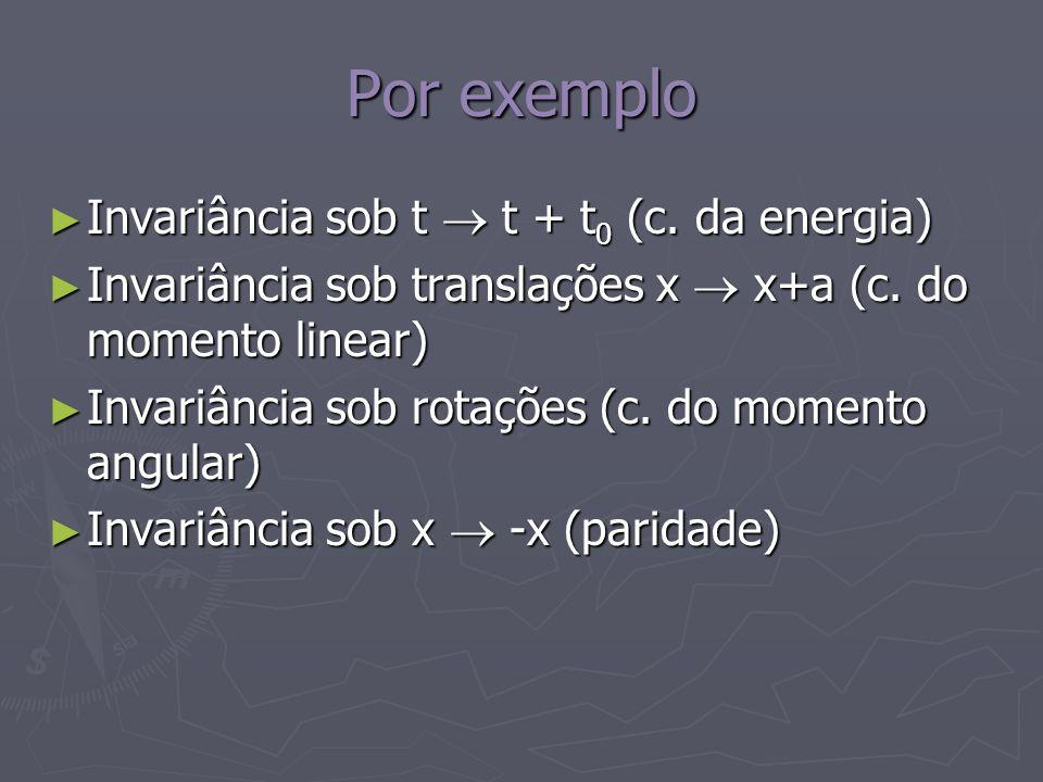 Por exemplo Invariância sob t t + t 0 (c. da energia) Invariância sob t t + t 0 (c. da energia) Invariância sob translações x x+a (c. do momento linea